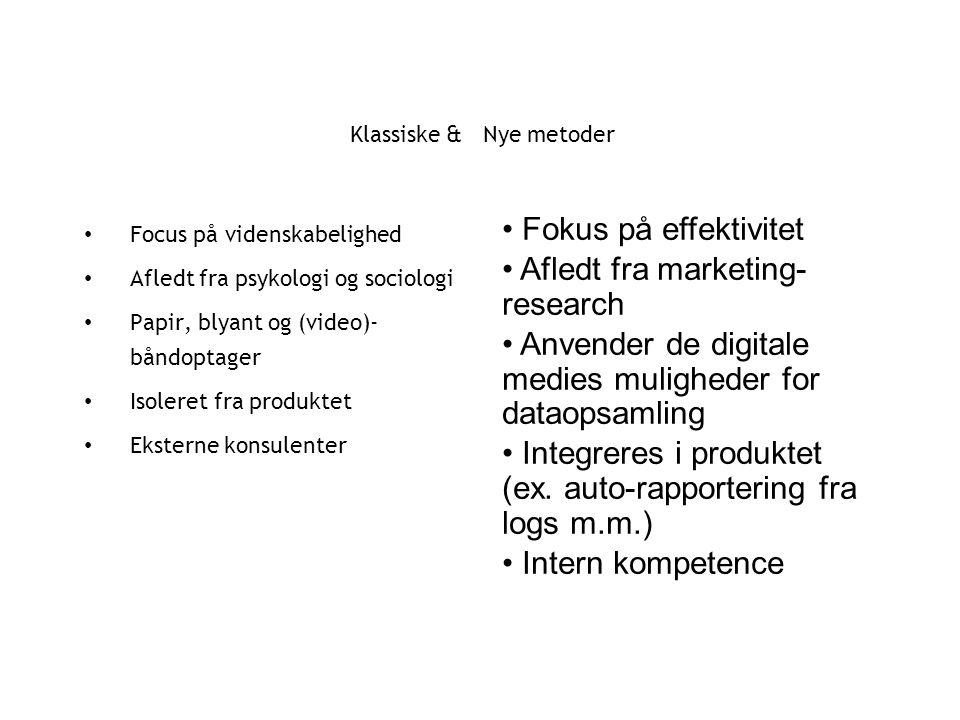 Klassiske & Nye metoder Focus på videnskabelighed Afledt fra psykologi og sociologi Papir, blyant og (video)- båndoptager Isoleret fra produktet Eksterne konsulenter Fokus på effektivitet Afledt fra marketing- research Anvender de digitale medies muligheder for dataopsamling Integreres i produktet (ex.