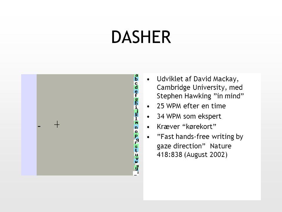 DASHER Udviklet af David Mackay, Cambridge University, med Stephen Hawking in mind 25 WPM efter en time 34 WPM som ekspert Kræver kørekort Fast hands-free writing by gaze direction Nature 418:838 (August 2002)
