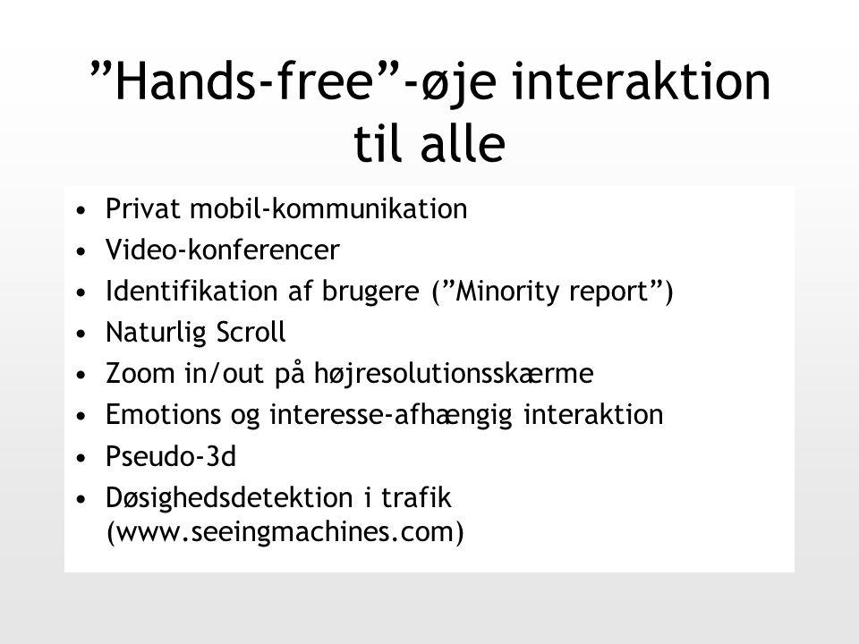 Hands-free -øje interaktion til alle Privat mobil-kommunikation Video-konferencer Identifikation af brugere ( Minority report ) Naturlig Scroll Zoom in/out på højresolutionsskærme Emotions og interesse-afhængig interaktion Pseudo-3d Døsighedsdetektion i trafik (www.seeingmachines.com)