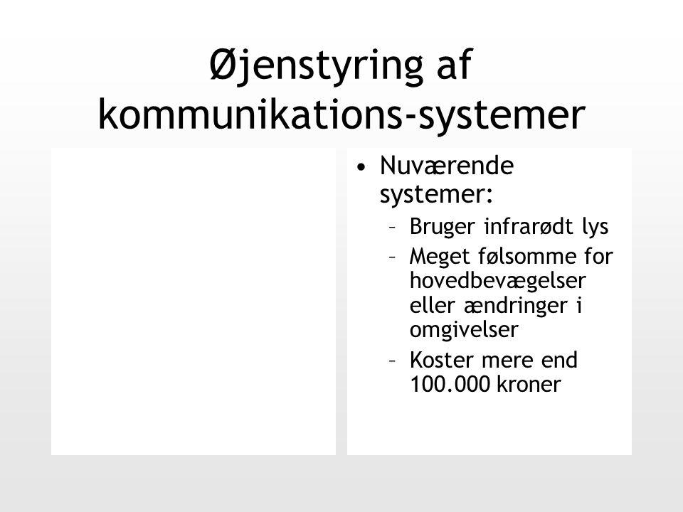 Øjenstyring af kommunikations-systemer Nuværende systemer: –Bruger infrarødt lys –Meget følsomme for hovedbevægelser eller ændringer i omgivelser –Koster mere end 100.000 kroner