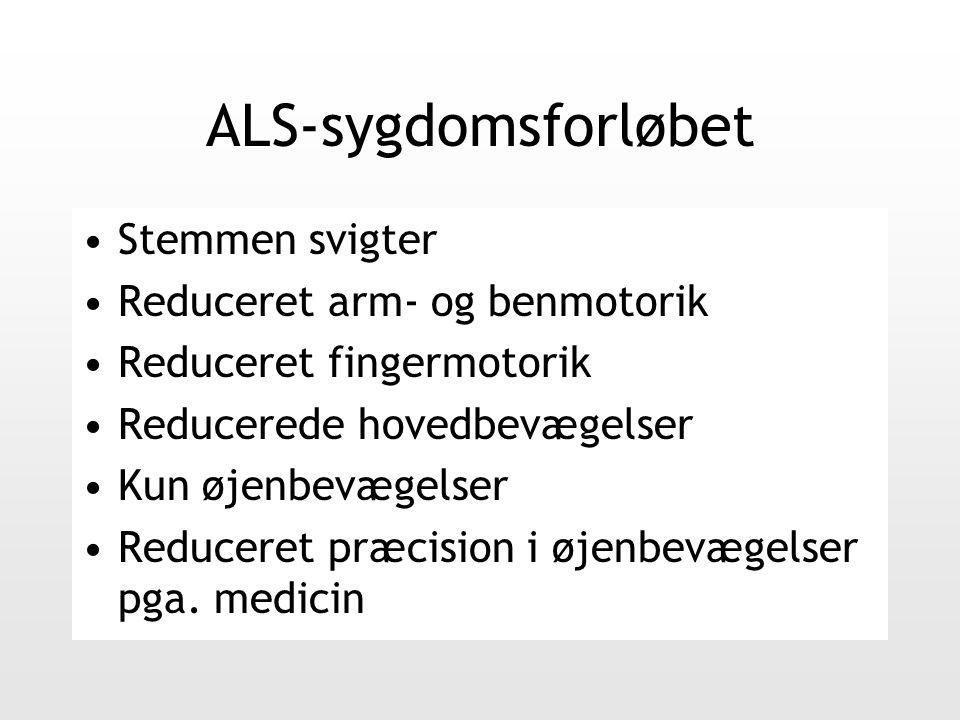 ALS-sygdomsforløbet Stemmen svigter Reduceret arm- og benmotorik Reduceret fingermotorik Reducerede hovedbevægelser Kun øjenbevægelser Reduceret præcision i øjenbevægelser pga.
