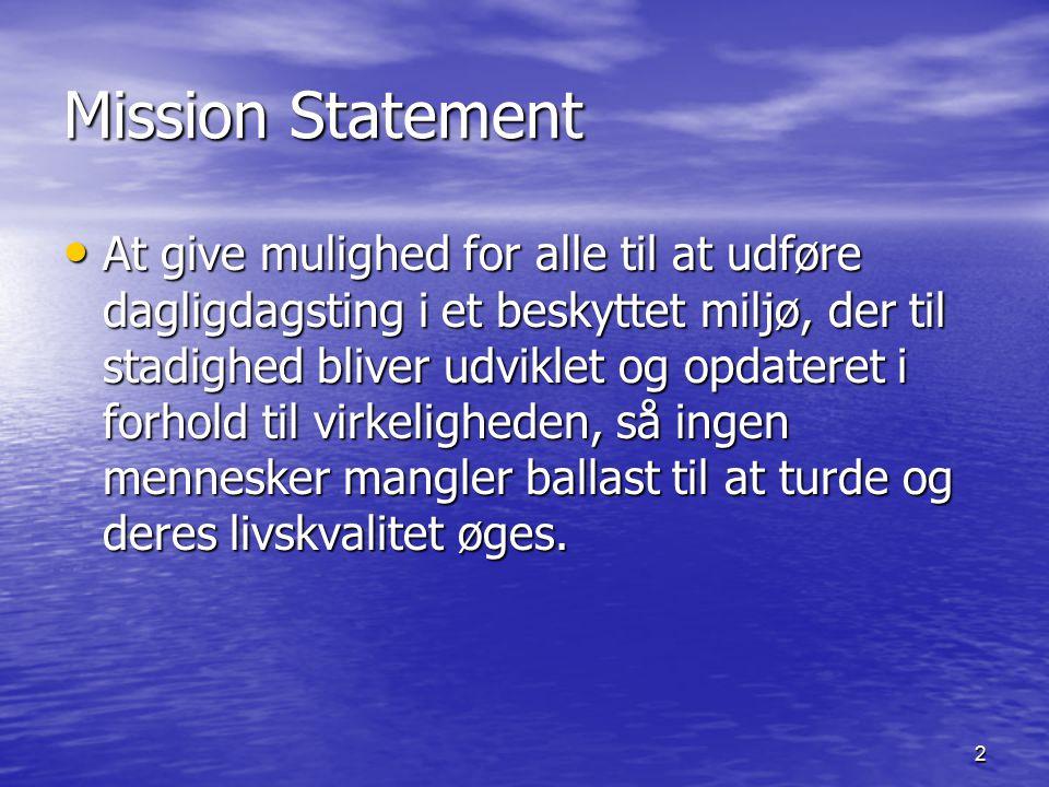 2 Mission Statement At give mulighed for alle til at udføre dagligdagsting i et beskyttet miljø, der til stadighed bliver udviklet og opdateret i forhold til virkeligheden, så ingen mennesker mangler ballast til at turde og deres livskvalitet øges.