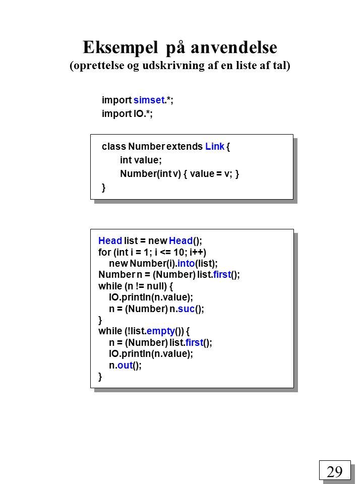28 public class Link { public Link pred(); public Link suc(); public void out(); public void into(Head h); public void follow(Link_eller_Head p); public void precede(Link_eller_Head p); } Pakken simset package simset; public class Head { public Link first(); public Link last(); public boolean empty(); public int cardinal(); public void clear(); }