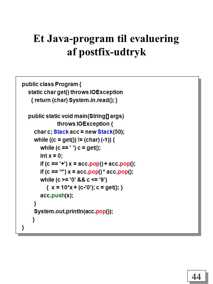 43 Evaluering af postfix-udtryk infix: ( 5 * ( ( ( 9 + 8 ) * ( 4 * 6 ) ) + 7 ) ) postfix:5 9 8 + 4 6 * * 7 + * p p 5 p 5 9 p 5 9 8 p 5 17 p 5 4 p 5 4 6p 5 24 p 5 408 p 5 7 p 5 415 p 2075