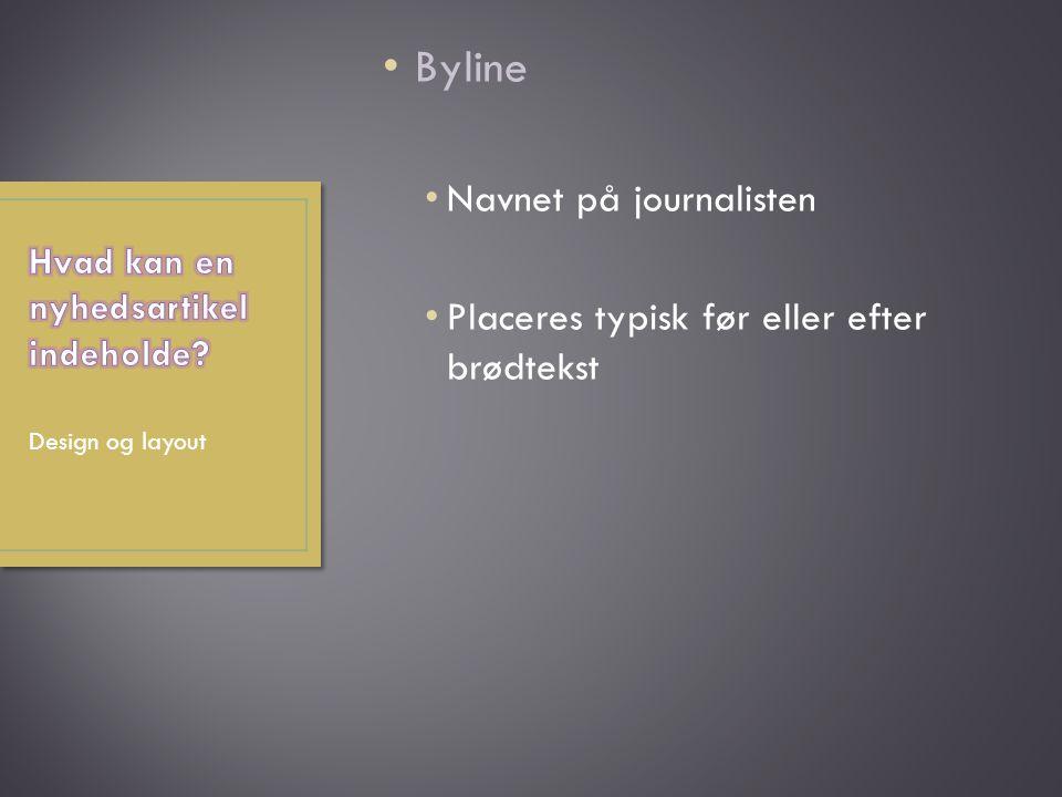 Byline Navnet på journalisten Placeres typisk før eller efter brødtekst Design og layout