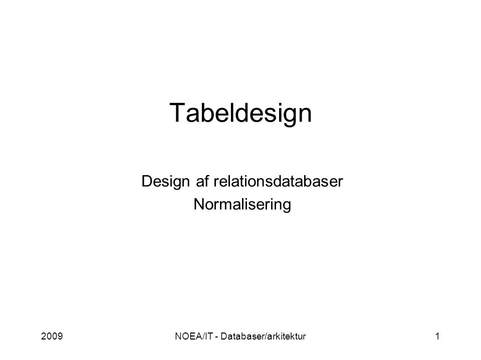 2009NOEA/IT - Databaser/arkitektur1 Tabeldesign Design af relationsdatabaser Normalisering