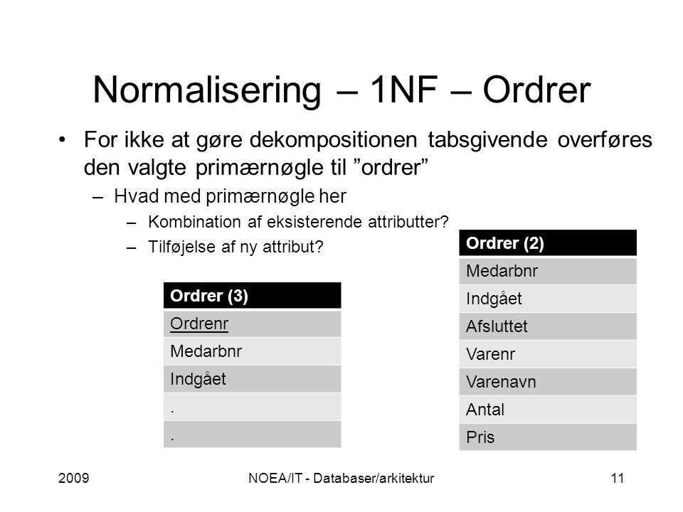 Normalisering – 1NF – Ordrer 2009NOEA/IT - Databaser/arkitektur11 For ikke at gøre dekompositionen tabsgivende overføres den valgte primærnøgle til ordrer –Hvad med primærnøgle her –Kombination af eksisterende attributter.