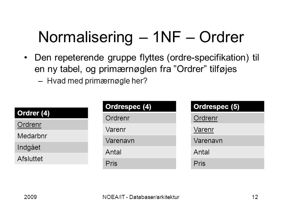 Normalisering – 1NF – Ordrer 2009NOEA/IT - Databaser/arkitektur12 Den repeterende gruppe flyttes (ordre-specifikation) til en ny tabel, og primærnøglen fra Ordrer tilføjes –Hvad med primærnøgle her.