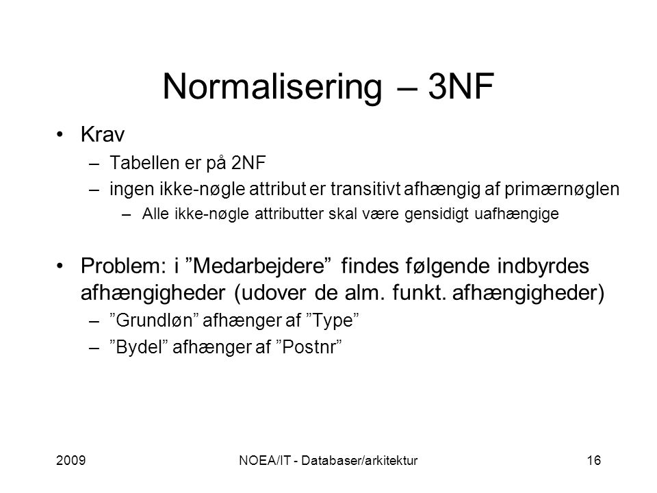Normalisering – 3NF 2009NOEA/IT - Databaser/arkitektur16 Krav –Tabellen er på 2NF –ingen ikke-nøgle attribut er transitivt afhængig af primærnøglen –Alle ikke-nøgle attributter skal være gensidigt uafhængige Problem: i Medarbejdere findes følgende indbyrdes afhængigheder (udover de alm.