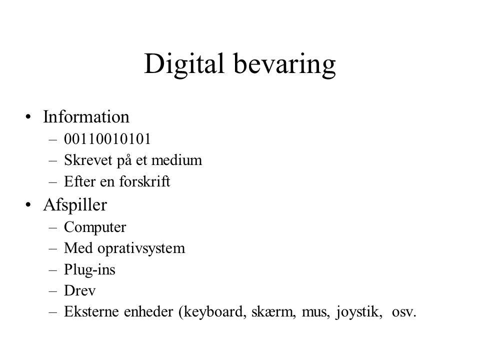 Digital bevaring Information –00110010101 –Skrevet på et medium –Efter en forskrift Afspiller –Computer –Med oprativsystem –Plug-ins –Drev –Eksterne enheder (keyboard, skærm, mus, joystik, osv.