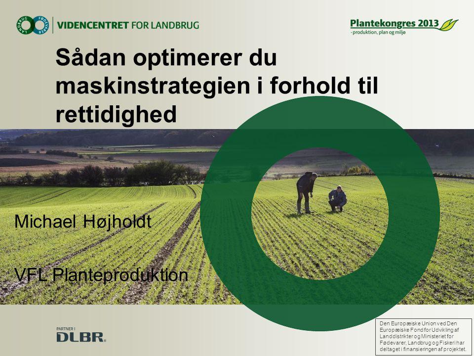 Michael Højholdt VFL Planteproduktion Sådan optimerer du maskinstrategien i forhold til rettidighed Den Europæiske Union ved Den Europæiske Fond for Udvikling af Landdistrikter og Ministeriet for Fødevarer, Landbrug og Fiskeri har deltaget i finansieringen af projektet.