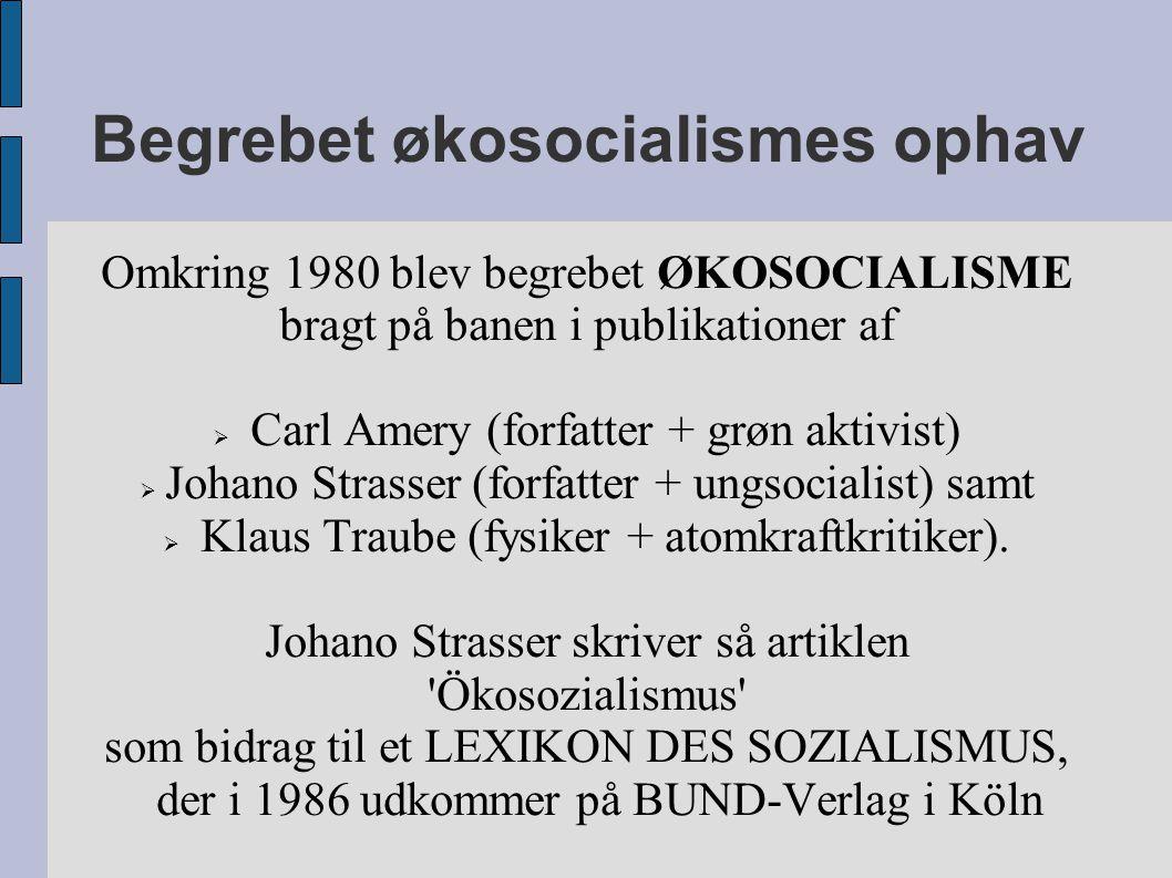 Begrebet økosocialismes ophav Omkring 1980 blev begrebet ØKOSOCIALISME bragt på banen i publikationer af  Carl Amery (forfatter + grøn aktivist)  Johano Strasser (forfatter + ungsocialist) samt  Klaus Traube (fysiker + atomkraftkritiker).