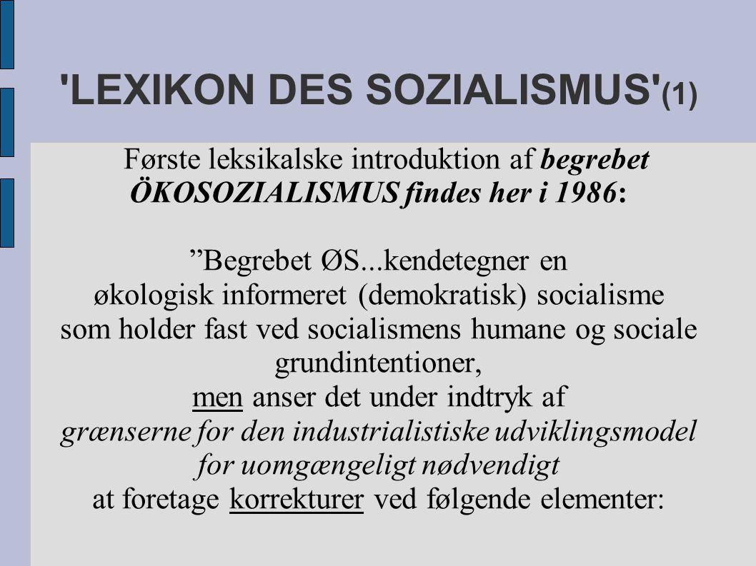 LEXIKON DES SOZIALISMUS (1) Første leksikalske introduktion af begrebet ÖKOSOZIALISMUS findes her i 1986: Begrebet ØS...kendetegner en økologisk informeret (demokratisk) socialisme som holder fast ved socialismens humane og sociale grundintentioner, men anser det under indtryk af grænserne for den industrialistiske udviklingsmodel for uomgængeligt nødvendigt at foretage korrekturer ved følgende elementer: