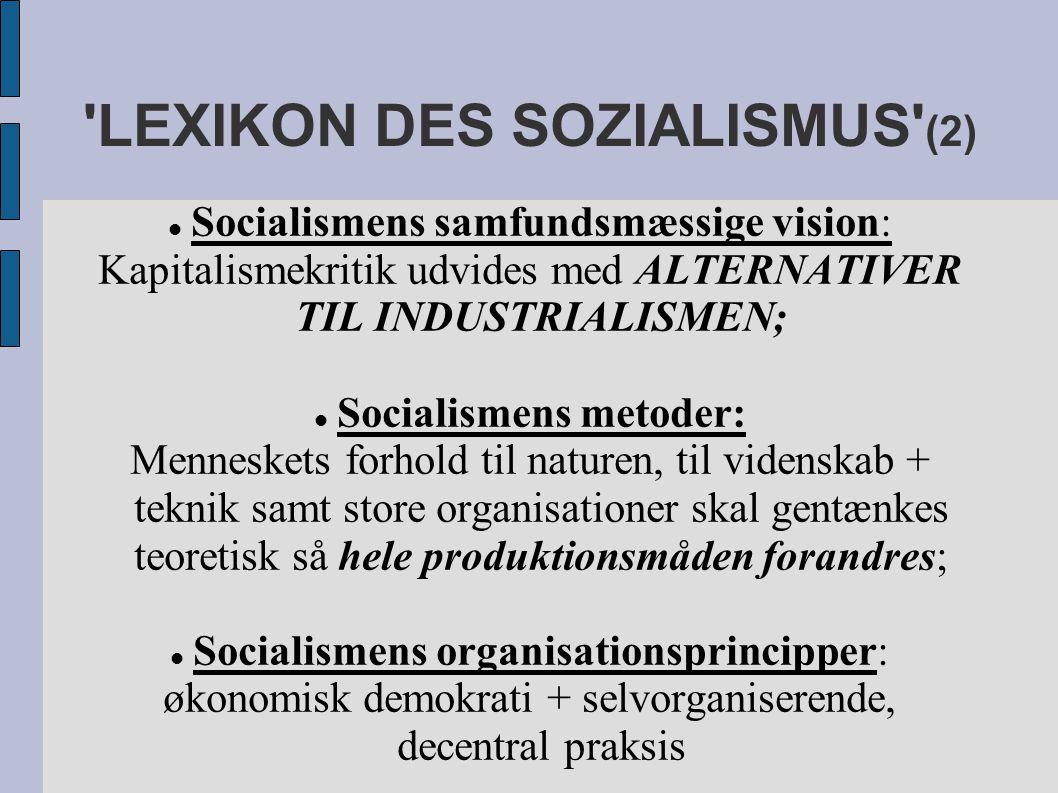 LEXIKON DES SOZIALISMUS (2) Socialismens samfundsmæssige vision: Kapitalismekritik udvides med ALTERNATIVER TIL INDUSTRIALISMEN; Socialismens metoder: Menneskets forhold til naturen, til videnskab + teknik samt store organisationer skal gentænkes teoretisk så hele produktionsmåden forandres; Socialismens organisationsprincipper: økonomisk demokrati + selvorganiserende, decentral praksis