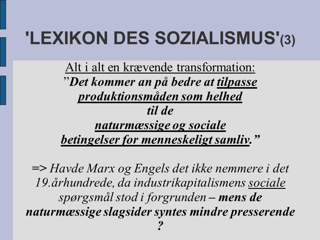 LEXIKON DES SOZIALISMUS (3) Alt i alt en krævende transformation: Det kommer an på bedre at tilpasse produktionsmåden som helhed til de naturmæssige og sociale betingelser for menneskeligt samliv. => Havde Marx og Engels det ikke nemmere i det 19.århundrede, da industrikapitalismens sociale spørgsmål stod i forgrunden – mens de naturmæssige slagsider syntes mindre presserende