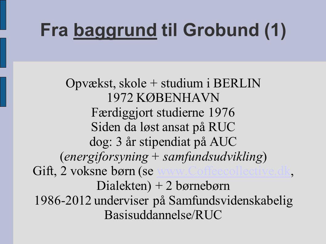 Fra baggrund til Grobund (1) Opvækst, skole + studium i BERLIN 1972 KØBENHAVN Færdiggjort studierne 1976 Siden da løst ansat på RUC dog: 3 år stipendiat på AUC (energiforsyning + samfundsudvikling) Gift, 2 voksne børn (se www.Coffeecollective.dk, Dialekten) + 2 børnebørnwww.Coffeecollective.dk 1986-2012 underviser på Samfundsvidenskabelig Basisuddannelse/RUC