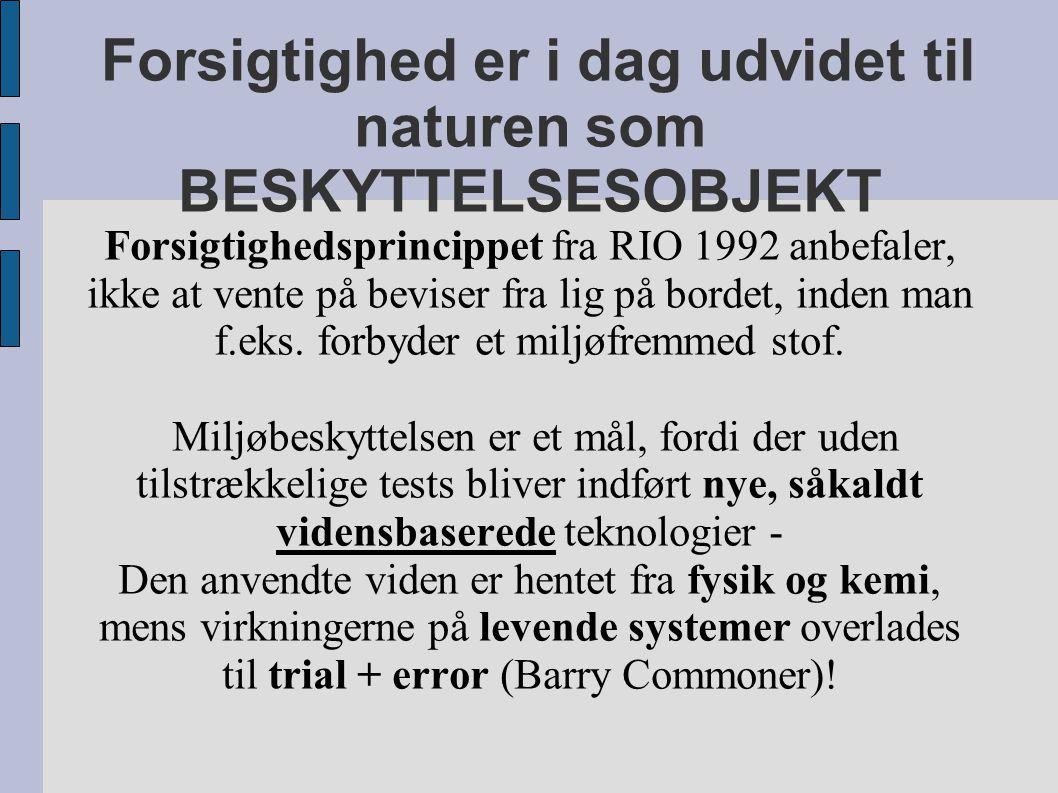 Forsigtighed er i dag udvidet til naturen som BESKYTTELSESOBJEKT Forsigtighedsprincippet fra RIO 1992 anbefaler, ikke at vente på beviser fra lig på bordet, inden man f.eks.