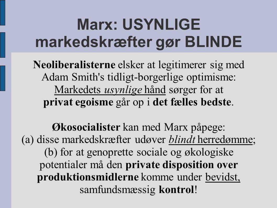 Marx: USYNLIGE markedskræfter gør BLINDE Neoliberalisterne elsker at legitimerer sig med Adam Smith s tidligt-borgerlige optimisme: Markedets usynlige hånd sørger for at privat egoisme går op i det fælles bedste.