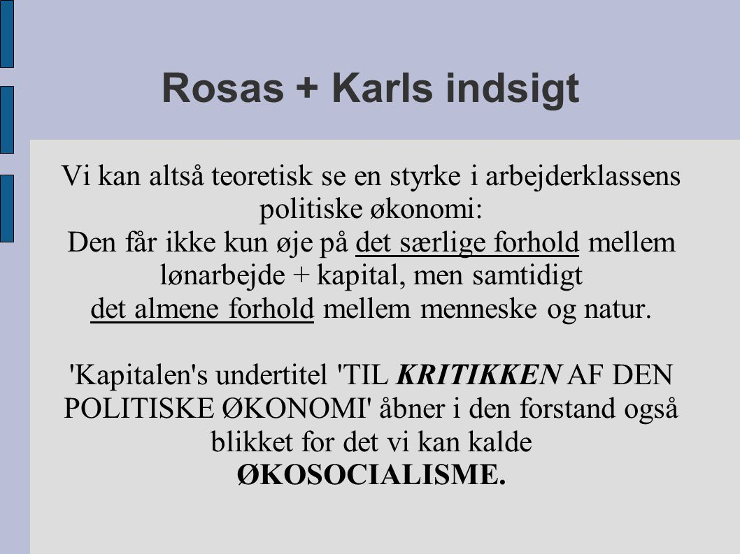Rosas + Karls indsigt Vi kan altså teoretisk se en styrke i arbejderklassens politiske økonomi: Den får ikke kun øje på det særlige forhold mellem lønarbejde + kapital, men samtidigt det almene forhold mellem menneske og natur.