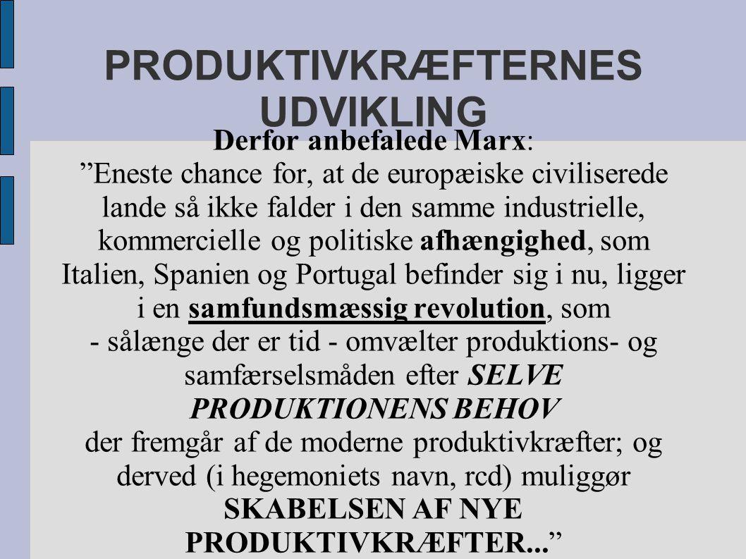 PRODUKTIVKRÆFTERNES UDVIKLING Derfor anbefalede Marx: Eneste chance for, at de europæiske civiliserede lande så ikke falder i den samme industrielle, kommercielle og politiske afhængighed, som Italien, Spanien og Portugal befinder sig i nu, ligger i en samfundsmæssig revolution, som - sålænge der er tid - omvælter produktions- og samfærselsmåden efter SELVE PRODUKTIONENS BEHOV der fremgår af de moderne produktivkræfter; og derved (i hegemoniets navn, rcd) muliggør SKABELSEN AF NYE PRODUKTIVKRÆFTER...