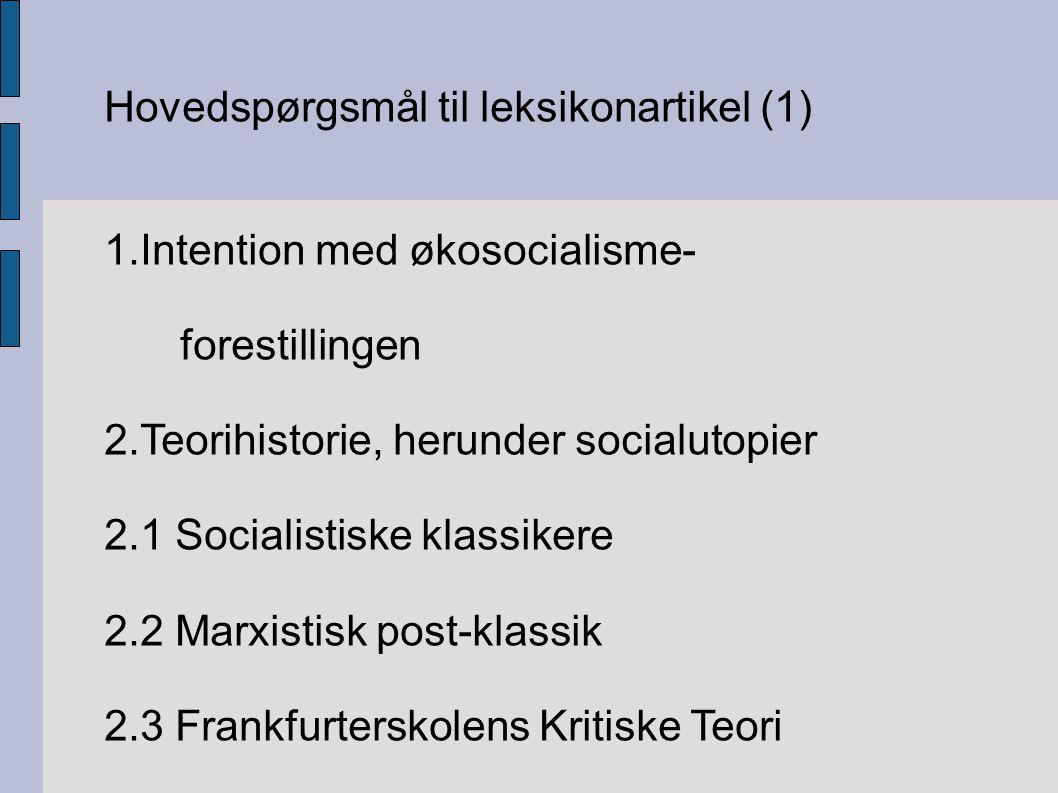 Hovedspørgsmål til leksikonartikel (1) 1.Intention med økosocialisme- forestillingen 2.Teorihistorie, herunder socialutopier 2.1 Socialistiske klassikere 2.2 Marxistisk post-klassik 2.3 Frankfurterskolens Kritiske Teori