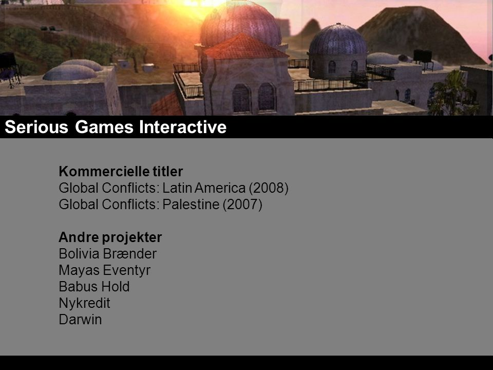 Serious Games Interactive Kommercielle titler Global Conflicts: Latin America (2008) Global Conflicts: Palestine (2007) Andre projekter Bolivia Brænder Mayas Eventyr Babus Hold Nykredit Darwin