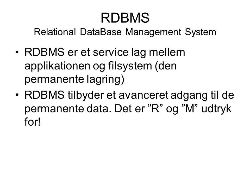 RDBMS Relational DataBase Management System RDBMS er et service lag mellem applikationen og filsystem (den permanente lagring) RDBMS tilbyder et avanceret adgang til de permanente data.