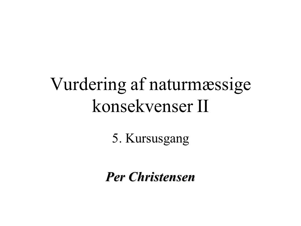 Vurdering af naturmæssige konsekvenser II 5. Kursusgang Per Christensen