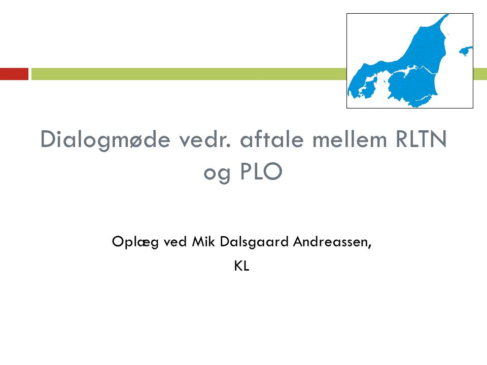 Dialogmøde vedr. aftale mellem RLTN og PLO Oplæg ved Mik Dalsgaard Andreassen, KL