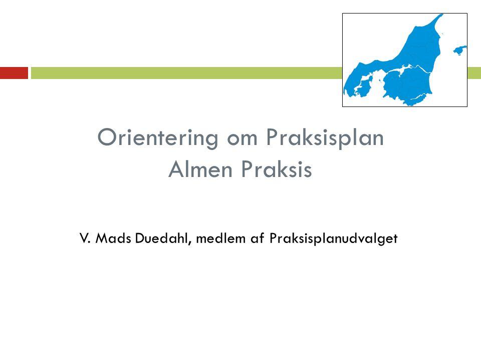 Orientering om Praksisplan Almen Praksis V. Mads Duedahl, medlem af Praksisplanudvalget