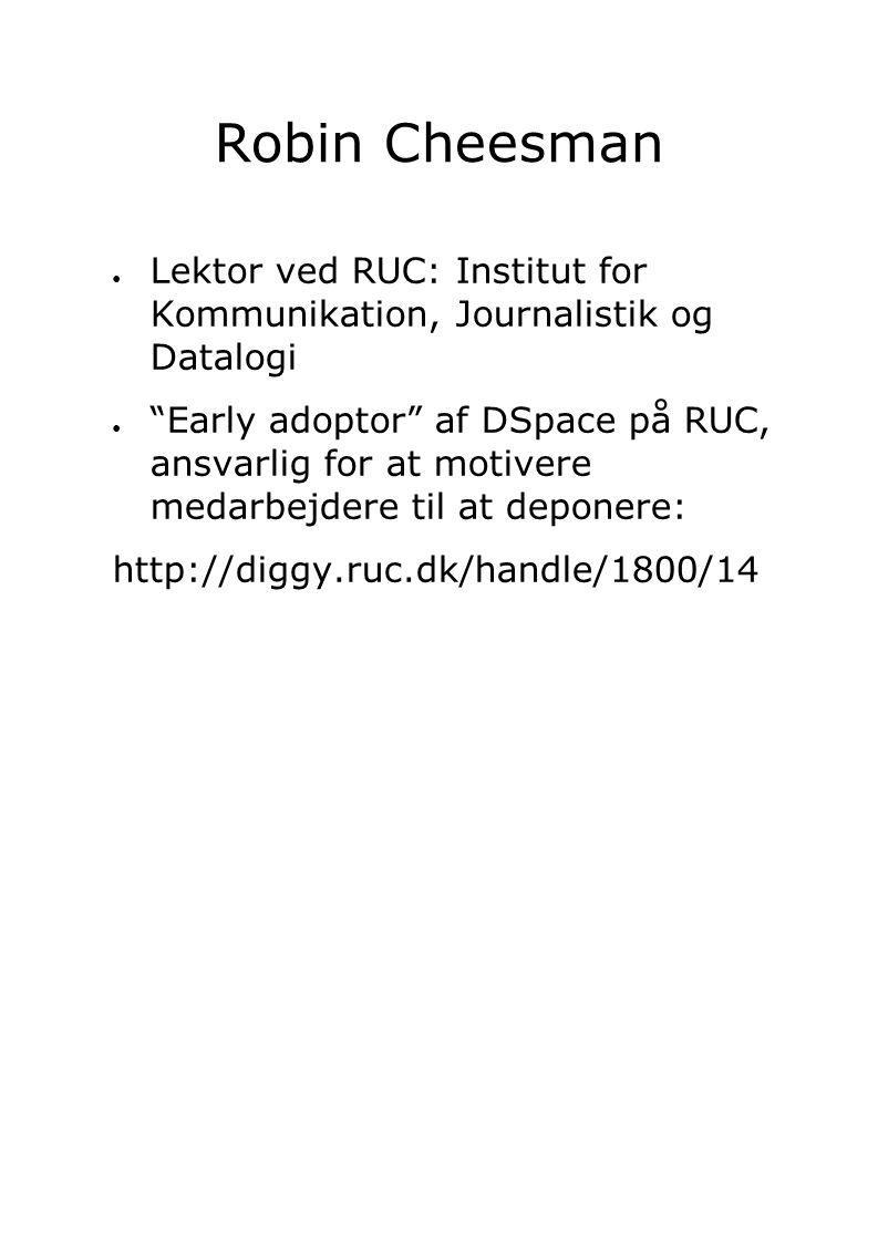 ● Lektor ved RUC: Institut for Kommunikation, Journalistik og Datalogi ● Early adoptor af DSpace på RUC, ansvarlig for at motivere medarbejdere til at deponere: http://diggy.ruc.dk/handle/1800/14 Robin Cheesman