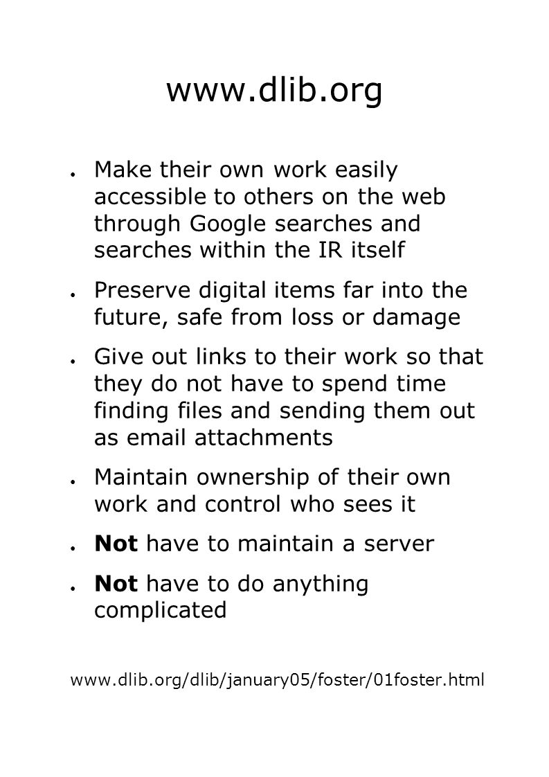 ● Make their own work easily accessible to others on the web through Google searches and searches within the IR itself ● Preserve digital items far into the future, safe from loss or damage ● Give out links to their work so that they do not have to spend time finding files and sending them out as email attachments ● Maintain ownership of their own work and control who sees it ● Not have to maintain a server ● Not have to do anything complicated www.dlib.org/dlib/january05/foster/01foster.html www.dlib.org