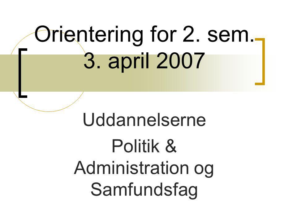 Orientering for 2. sem. 3. april 2007 Uddannelserne Politik & Administration og Samfundsfag