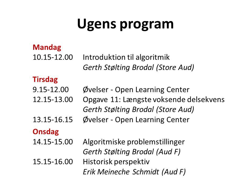 Ugens program Mandag 10.15‐12.00Introduktion til algoritmik Gerth Stølting Brodal (Store Aud) Tirsdag 9.15‐12.00Øvelser ‐ Open Learning Center 12.15‐13.00Opgave 11: Længste voksende delsekvens Gerth Stølting Brodal (Store Aud) 13.15‐16.15Øvelser ‐ Open Learning Center Onsdag 14.15‐15.00 Algoritmiske problemstillinger Gerth Stølting Brodal (Aud F) 15.15‐16.00Historisk perspektiv Erik Meineche Schmidt (Aud F)