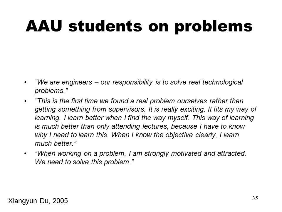 35 AAU students on problems We are engineers – our responsibility is to solve real technological problems. This is the first time we found a real problem ourselves rather than getting something from supervisors.