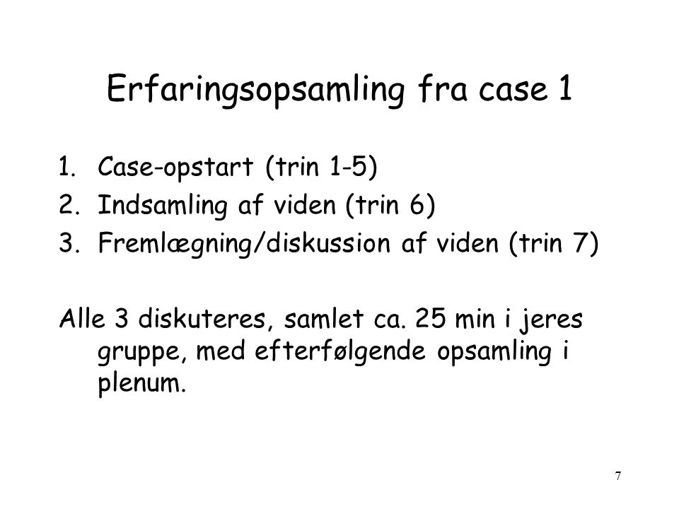 7 Erfaringsopsamling fra case 1 1.Case-opstart (trin 1-5) 2.Indsamling af viden (trin 6) 3.Fremlægning/diskussion af viden (trin 7) Alle 3 diskuteres, samlet ca.