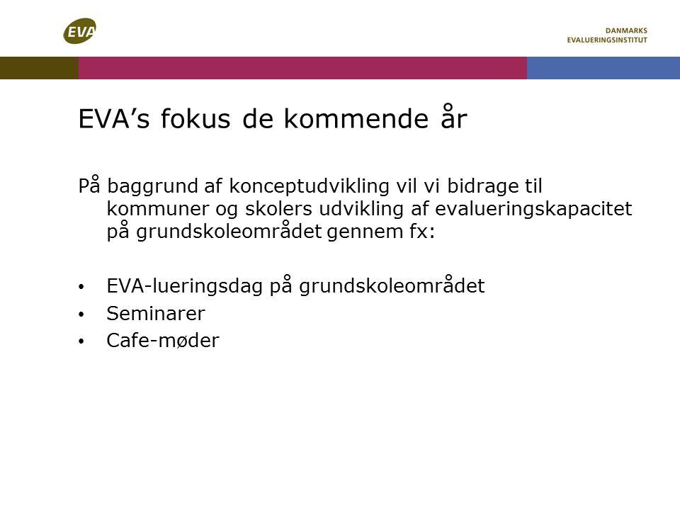 EVA's fokus de kommende år På baggrund af konceptudvikling vil vi bidrage til kommuner og skolers udvikling af evalueringskapacitet på grundskoleområdet gennem fx: EVA-lueringsdag på grundskoleområdet Seminarer Cafe-møder