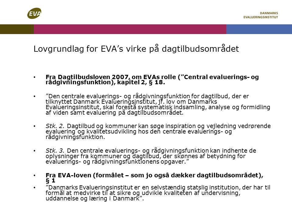 Lovgrundlag for EVA's virke på dagtilbudsområdet Fra Dagtilbudsloven 2007, om EVAs rolle ( Central evaluerings- og rådgivningsfunktion), kapitel 2, § 18.
