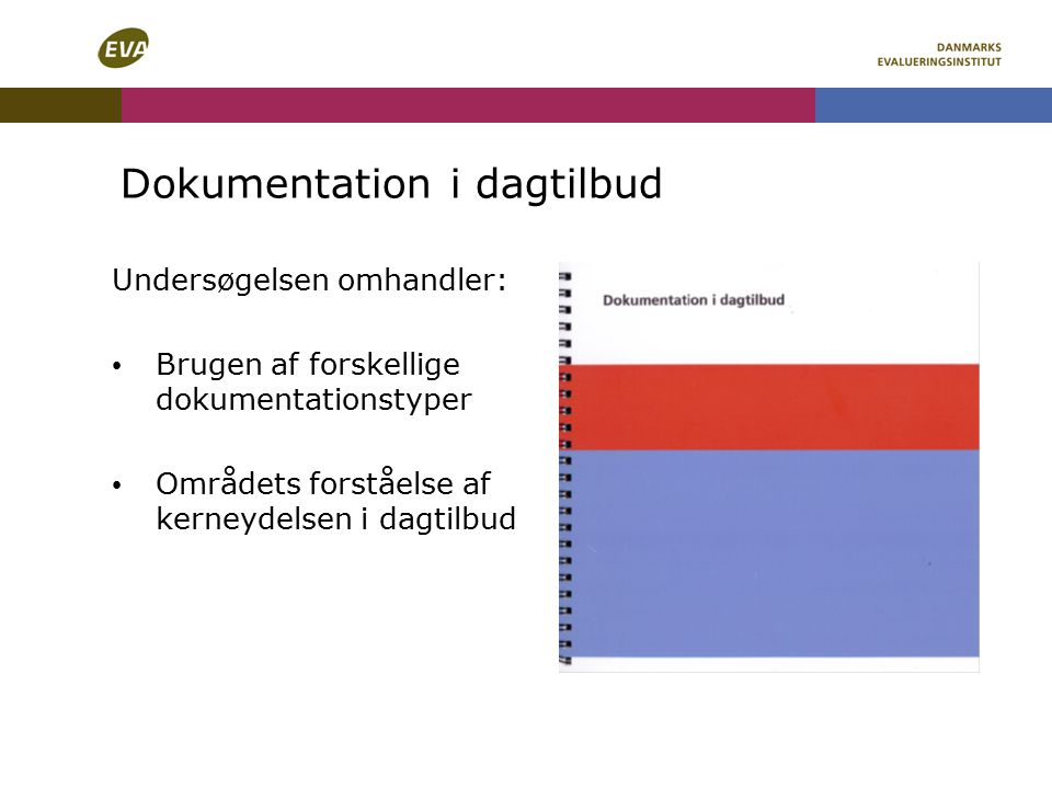 Dokumentation i dagtilbud Undersøgelsen omhandler: Brugen af forskellige dokumentationstyper Områdets forståelse af kerneydelsen i dagtilbud