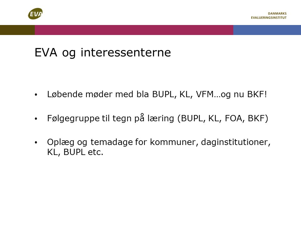 EVA og interessenterne Løbende møder med bla BUPL, KL, VFM…og nu BKF.