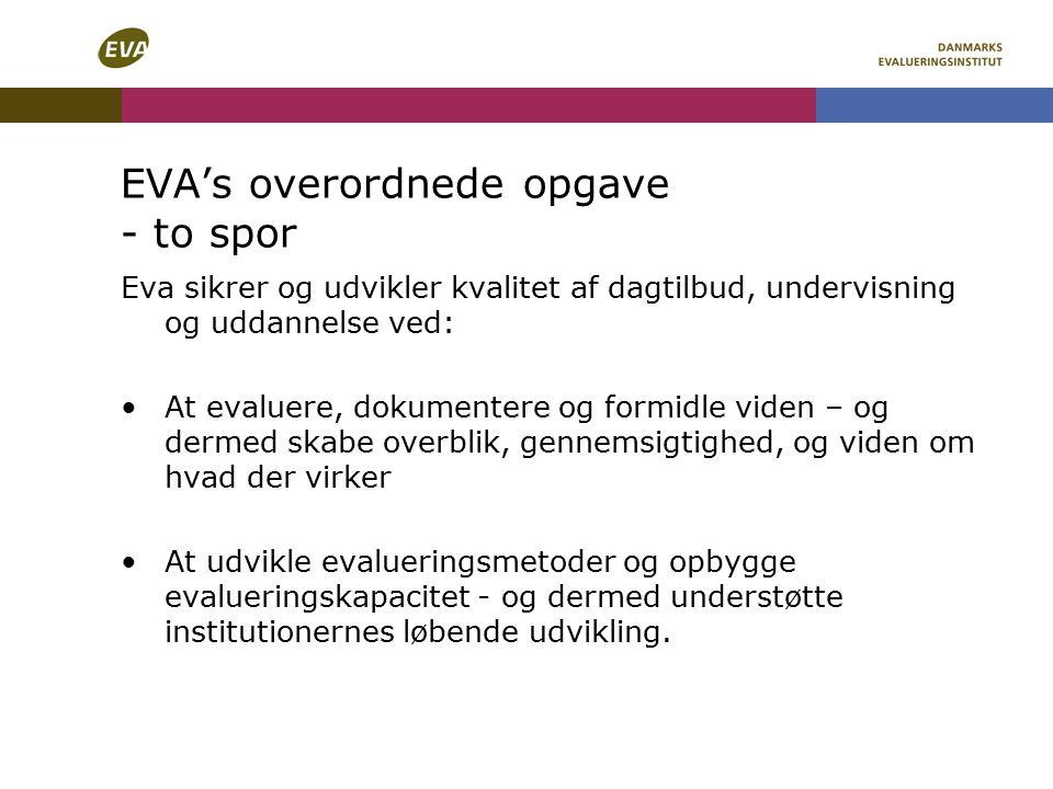 EVA's overordnede opgave - to spor Eva sikrer og udvikler kvalitet af dagtilbud, undervisning og uddannelse ved: At evaluere, dokumentere og formidle viden – og dermed skabe overblik, gennemsigtighed, og viden om hvad der virker At udvikle evalueringsmetoder og opbygge evalueringskapacitet - og dermed understøtte institutionernes løbende udvikling.