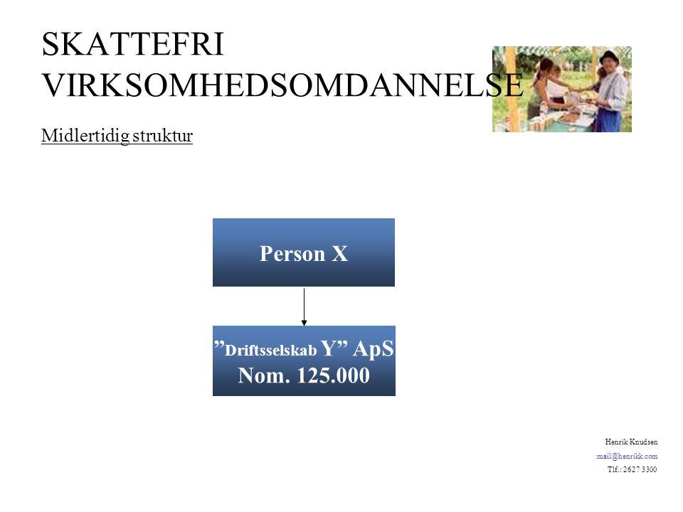 SKATTEFRI VIRKSOMHEDSOMDANNELSE Midlertidig struktur Person X Driftsselskab Y ApS Nom.