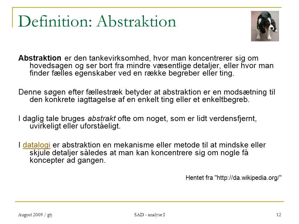 August 2009 / gtj SAD - analyse I 12 Definition: Abstraktion Abstraktion er den tankevirksomhed, hvor man koncentrerer sig om hovedsagen og ser bort fra mindre væsentlige detaljer, eller hvor man finder fælles egenskaber ved en række begreber eller ting.