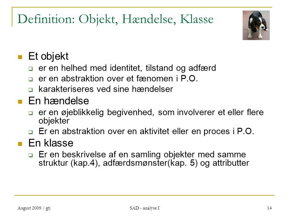 August 2009 / gtj SAD - analyse I 14 Definition: Objekt, Hændelse, Klasse Et objekt  er en helhed med identitet, tilstand og adfærd  er en abstraktion over et fænomen i P.O.
