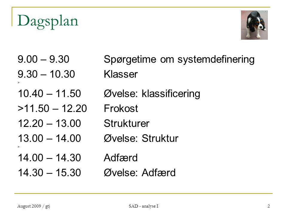 August 2009 / gtj SAD - analyse I 2 Dagsplan 9.00 – 9.30Spørgetime om systemdefinering 9.30 – 10.30Klasser > 10.40 – 11.50 Øvelse: klassificering >11.50 – 12.20Frokost 12.20 – 13.00Strukturer 13.00 – 14.00Øvelse: Struktur > 14.00 – 14.30Adfærd 14.30 – 15.30Øvelse: Adfærd