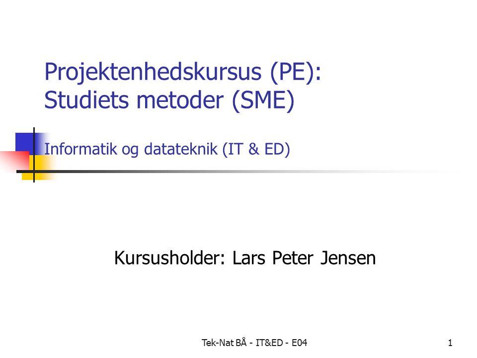 Tek-Nat BÅ - IT&ED - E041 Projektenhedskursus (PE): Studiets metoder (SME) Informatik og datateknik (IT & ED) Kursusholder: Lars Peter Jensen