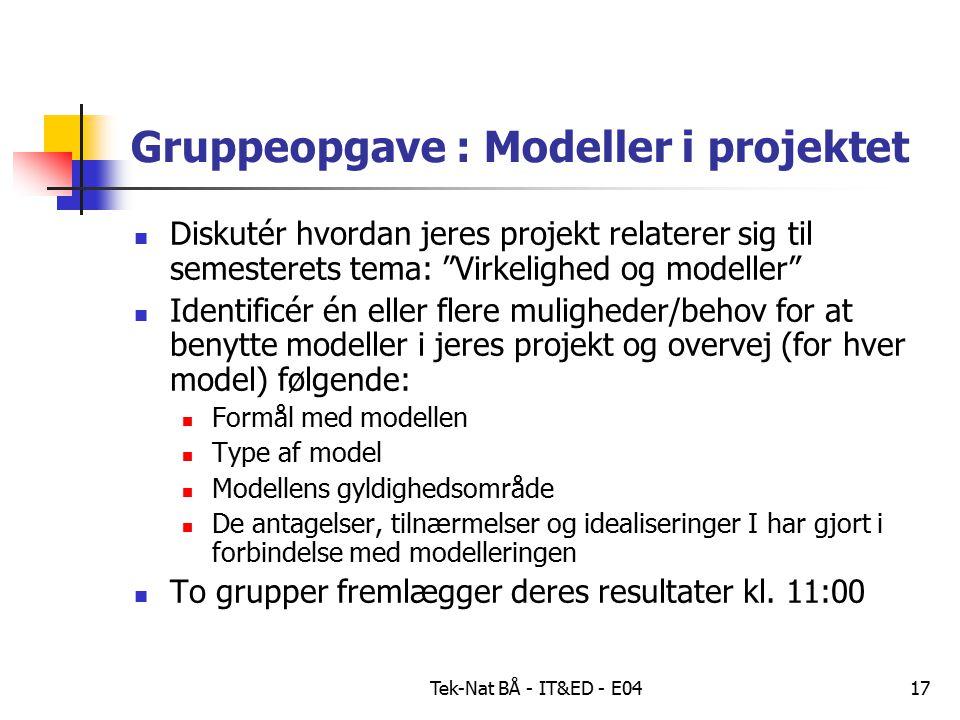 Tek-Nat BÅ - IT&ED - E0417 Gruppeopgave : Modeller i projektet Diskutér hvordan jeres projekt relaterer sig til semesterets tema: Virkelighed og modeller Identificér én eller flere muligheder/behov for at benytte modeller i jeres projekt og overvej (for hver model) følgende: Formål med modellen Type af model Modellens gyldighedsområde De antagelser, tilnærmelser og idealiseringer I har gjort i forbindelse med modelleringen To grupper fremlægger deres resultater kl.