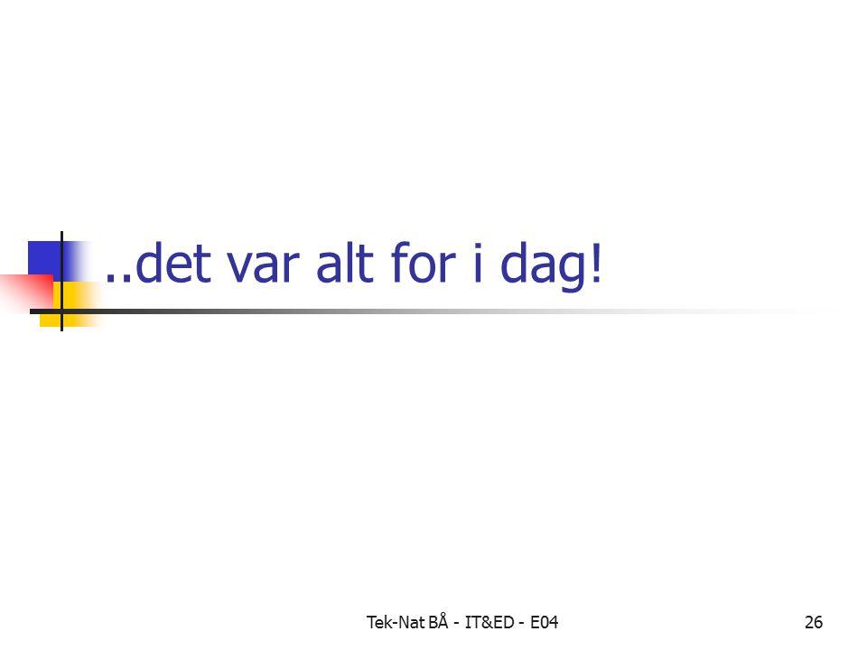 Tek-Nat BÅ - IT&ED - E0426..det var alt for i dag!