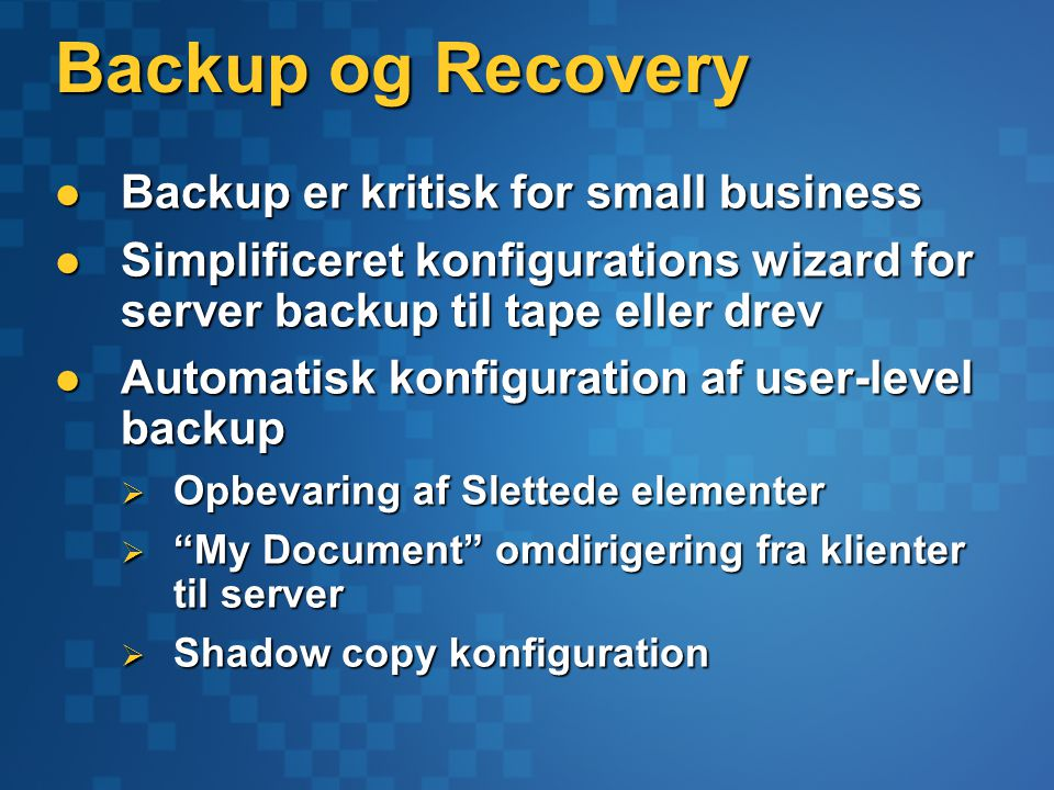 Backup og Recovery Backup er kritisk for small business Backup er kritisk for small business Simplificeret konfigurations wizard for server backup til tape eller drev Simplificeret konfigurations wizard for server backup til tape eller drev Automatisk konfiguration af user-level backup Automatisk konfiguration af user-level backup  Opbevaring af Slettede elementer  My Document omdirigering fra klienter til server  Shadow copy konfiguration