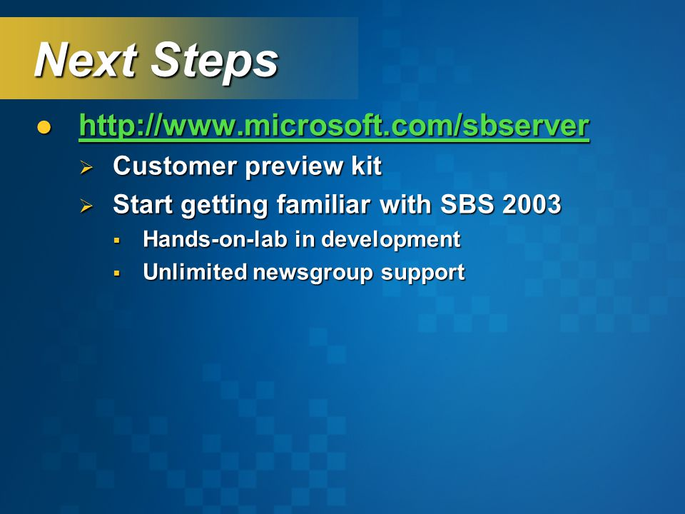 Next Steps http://www.microsoft.com/sbserver http://www.microsoft.com/sbserver http://www.microsoft.com/sbserver  Customer preview kit  Start getting familiar with SBS 2003  Hands-on-lab in development  Unlimited newsgroup support